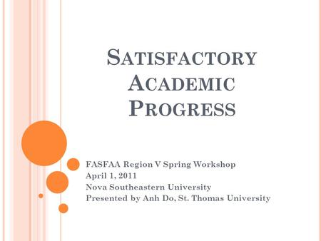 S ATISFACTORY A CADEMIC P ROGRESS FASFAA Region V Spring Workshop April 1, 2011 Nova Southeastern University Presented by Anh Do, St. Thomas University.