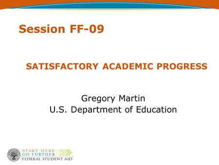 SATISFACTORY ACADEMIC PROGRESS Gregory Martin U.S. Department of Education Session FF-09.