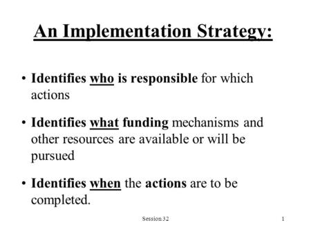 Session 321 An Implementation Strategy: Identifies who is responsible for which actions Identifies what funding mechanisms and other resources are available.