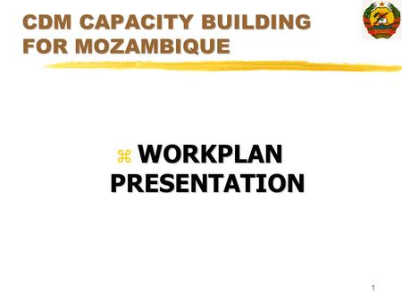 1 CDM CAPACITY BUILDING FOR MOZAMBIQUE WORKPLAN PRESENTATION z WORKPLAN PRESENTATION.