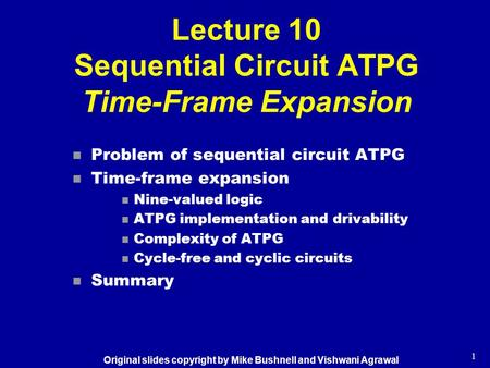 1 Lecture 10 Sequential Circuit ATPG Time-Frame Expansion n Problem of sequential circuit ATPG n Time-frame expansion n Nine-valued logic n ATPG implementation.