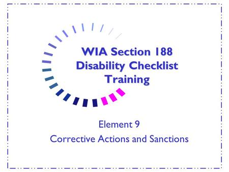 WIA Section 188 Disability Checklist Training Element 9 Corrective Actions and Sanctions.