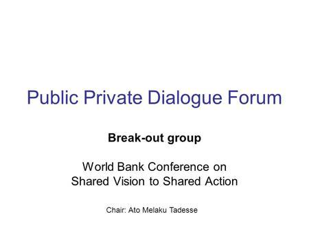 Public Private Dialogue Forum Break-out group World Bank Conference on Shared Vision to Shared Action Chair: Ato Melaku Tadesse.