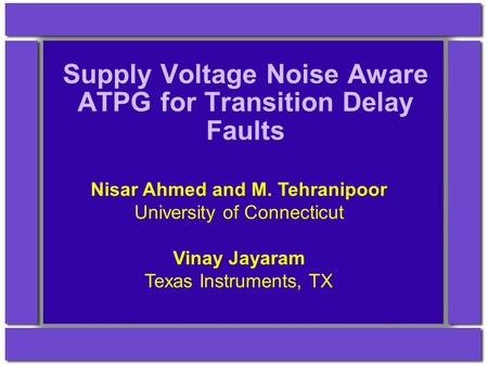 Supply Voltage Noise Aware ATPG for Transition Delay Faults Nisar Ahmed and M. Tehranipoor University of Connecticut Vinay Jayaram Texas Instruments, TX.