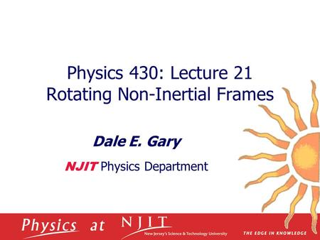 Physics 430: Lecture 21 Rotating Non-Inertial Frames Dale E. Gary NJIT Physics Department.