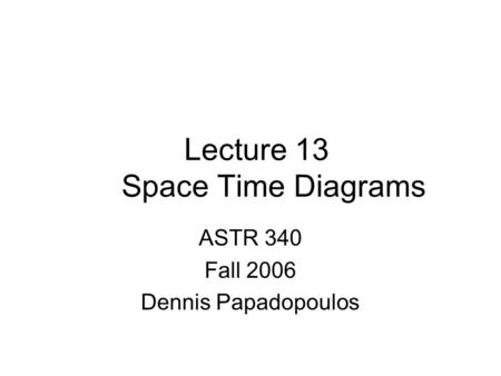 Lecture 13 Space Time Diagrams ASTR 340 Fall 2006 Dennis Papadopoulos.