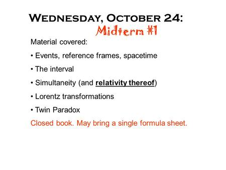 Wednesday, October 24: Midterm #1 Material covered: Events, reference frames, spacetime The interval Simultaneity (and relativity thereof) Lorentz transformations.