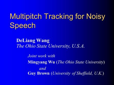 Multipitch Tracking for Noisy Speech DeLiang Wang The Ohio State University, U.S.A. Joint work with Mingyang Wu (The Ohio State University) and Guy Brown.
