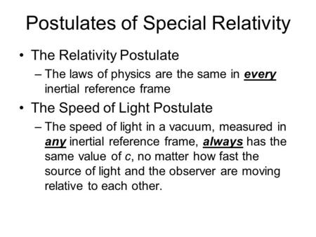 Postulates of Special Relativity The Relativity Postulate –The laws of physics are the same in every inertial reference frame The Speed of Light Postulate.