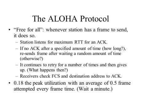 "The ALOHA Protocol ""Free for all"": whenever station has a frame to send, it does so. –Station listens for maximum RTT for an ACK. –If no ACK after a specified."