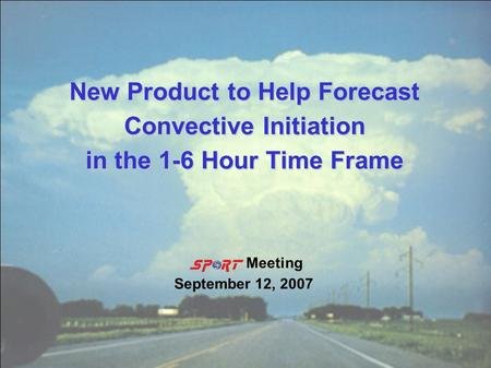 New Product to Help Forecast Convective Initiation in the 1-6 Hour Time Frame Meeting September 12, 2007.