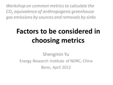 Factors to be considered in choosing metrics Shengmin Yu Energy Research Institute of NDRC, China Bonn, April 2012 Workshop on common metrics to calculate.
