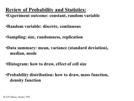 IE 429, Parisay, January 2003 Review of Probability and Statistics: Experiment outcome: constant, random variable Random variable: discrete, continuous.