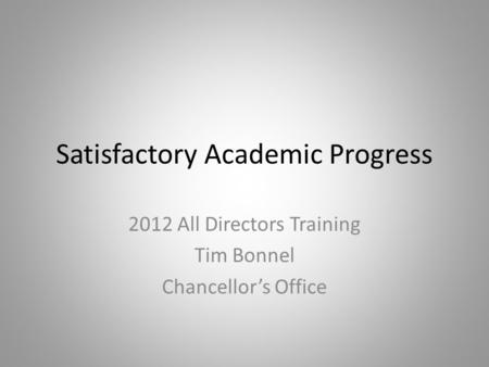 Satisfactory Academic Progress 2012 All Directors Training Tim Bonnel Chancellor's Office.