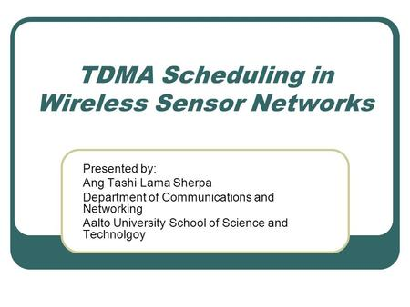 TDMA Scheduling in Wireless Sensor Networks Presented by: Ang Tashi Lama Sherpa Department of Communications and Networking Aalto University School of.