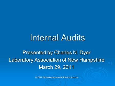 Internal Audits Presented by Charles N. Dyer Laboratory Association of New Hampshire March 29, 2011 © 2011 Danbury Assessment & Training Services.