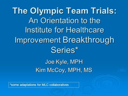 The Olympic Team Trials: An Orientation to the Institute for Healthcare Improvement Breakthrough Series* Joe Kyle, MPH Kim McCoy, MPH, MS *some adaptations.