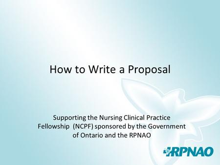 How to Write a Proposal Supporting the Nursing Clinical Practice Fellowship (NCPF) sponsored by the Government of Ontario and the RPNAO.