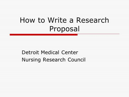 How to Write a Research Proposal Detroit Medical Center Nursing Research Council.
