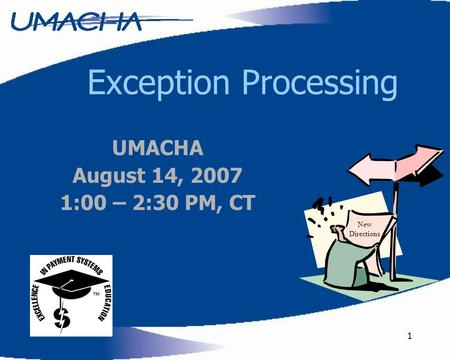1 Exception Processing New Directions UMACHA August 14, 2007 1:00 – 2:30 PM, CT.