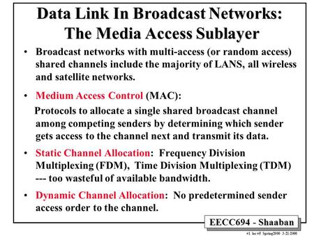 EECC694 - Shaaban #1 lec #5 Spring2000 3-21-2000 Data Link In Broadcast Networks: The Media Access Sublayer Broadcast networks with multi-access (or random.