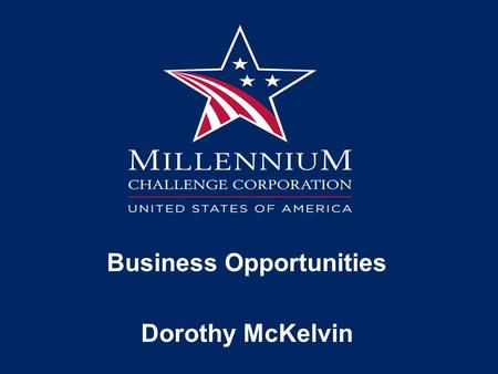 Business Opportunities Dorothy McKelvin. Doing Business with MCC Types of Opportunities: Procurements Grants Public Private Partnerships.