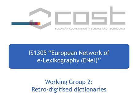 "Working Group 2: Retro-digitised dictionaries IS1305 ""European Network of e-Lexikography (ENel)"""