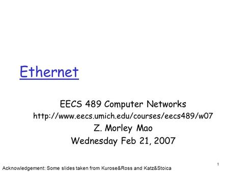1 Ethernet EECS 489 Computer Networks  Z. Morley Mao Wednesday Feb 21, 2007 Acknowledgement: Some slides taken.