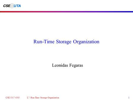 CSE 5317/4305 L7: Run-Time Storage Organization1 Run-Time Storage Organization Leonidas Fegaras.