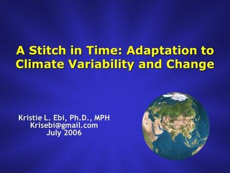 A Stitch in Time: Adaptation to Climate Variability and Change Kristie L. Ebi, Ph.D., MPH July 2006.