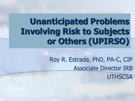 Unanticipated Problems Involving Risk to Subjects or Others (UPIRSO) Roy R. Estrada, PhD, PA-C, CIP Associate Director IRB UTHSCSA.