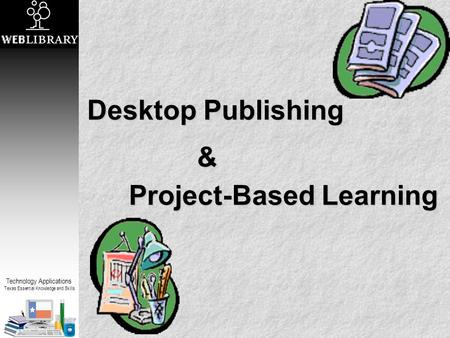 Technology Applications Texas Essential Knowledge and Skills Desktop Publishing Project-Based Learning &