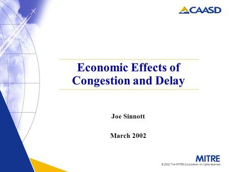 © 2002 The MITRE Corporation. All rights reserved. Economic Effects of Congestion and Delay Joe Sinnott March 2002.