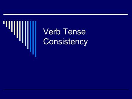 Verb Tense Consistency. Why is Consistency Important? Writing often involves telling stories. Sometimes we narrate a story as our main purpose in writing;