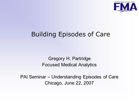 Building Episodes of Care Gregory H. Partridge Focused Medical Analytics PAI Seminar – Understanding Episodes of Care Chicago, June 22, 2007.