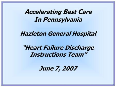 "1 A ccelerating B est C are I n P ennsylvania Hazleton General Hospital ""Heart Failure Discharge Instructions Team"" June 7, 2007."