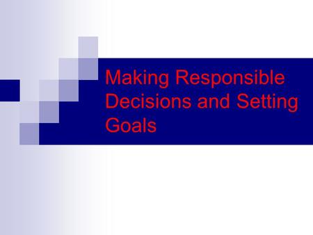 Making Responsible Decisions and Setting Goals. Goal: Something you aim for that takes planning and work Short Term goal: goal you can reach in a short.
