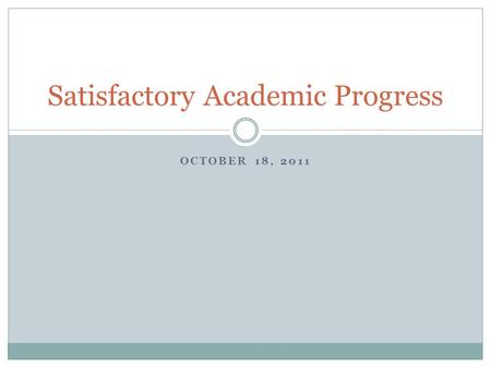 OCTOBER 18, 2011 Satisfactory Academic Progress. New SAP Policy Elements 1 st SAP evaluation after 7/1/11 must meet new rules (excluding summer term)