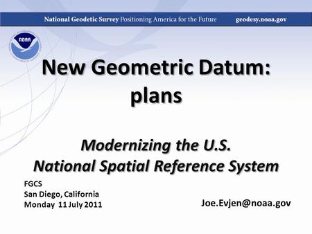 New Geometric Datum: plans Modernizing the U.S. National Spatial Reference System FGCS San Diego, California Monday 11 July 2011.