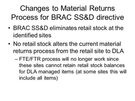 Changes to Material Returns Process for BRAC SS&D directive BRAC SS&D eliminates retail stock at the identified sites No retail stock alters the current.