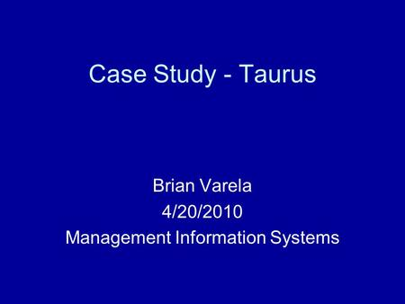 Case Study - Taurus Brian Varela 4/20/2010 Management Information Systems.