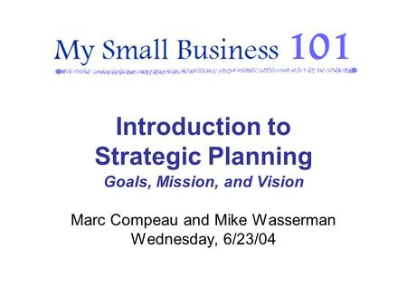 Introduction to Strategic Planning Goals, Mission, and Vision Marc Compeau and Mike Wasserman Wednesday, 6/23/04.