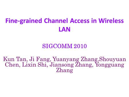 Fine-grained Channel Access in Wireless LAN SIGCOMM 2010 Kun Tan, Ji Fang, Yuanyang Zhang,Shouyuan Chen, Lixin Shi, Jiansong Zhang, Yongguang Zhang.