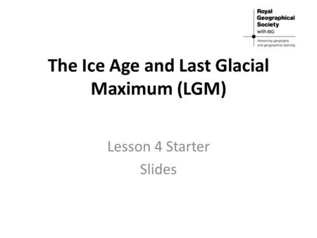 The Ice Age and Last Glacial Maximum (LGM) Lesson 4 Starter Slides.