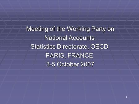Meeting of the Working Party on Meeting of the Working Party on National Accounts Statistics Directorate, OECD PARIS, FRANCE 3-5 October 2007 3-5 October.