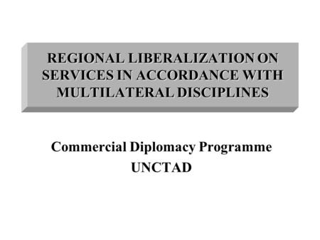 <strong>REGIONAL</strong> LIBERALIZATION ON SERVICES IN ACCORDANCE WITH MULTILATERAL DISCIPLINES Commercial Diplomacy Programme UNCTAD.