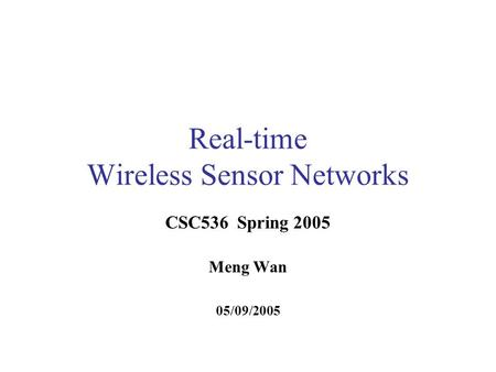 Real-time Wireless Sensor Networks CSC536 Spring 2005 Meng Wan 05/09/2005.