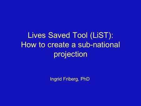 Lives Saved Tool (LiST): How to create a sub-national projection Ingrid Friberg, PhD.