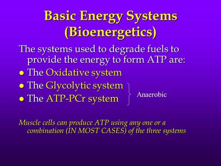 Basic Energy Systems (Bioenergetics) The systems used to degrade fuels to provide the energy to form ATP are: l The Oxidative system l The Glycolytic system.
