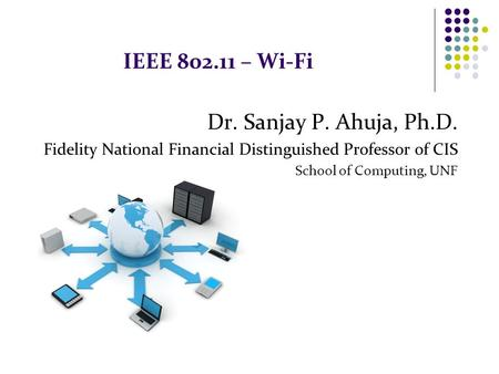 IEEE 802.11 – Wi-Fi Dr. Sanjay P. Ahuja, Ph.D. Fidelity National Financial Distinguished Professor of CIS School of Computing, UNF.